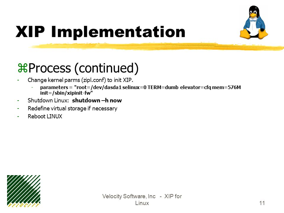 Velocity Software, Inc - XIP for Linux11 XIP Implementation zProcess (continued) -Change kernel parms (zipl.conf) to init XIP.