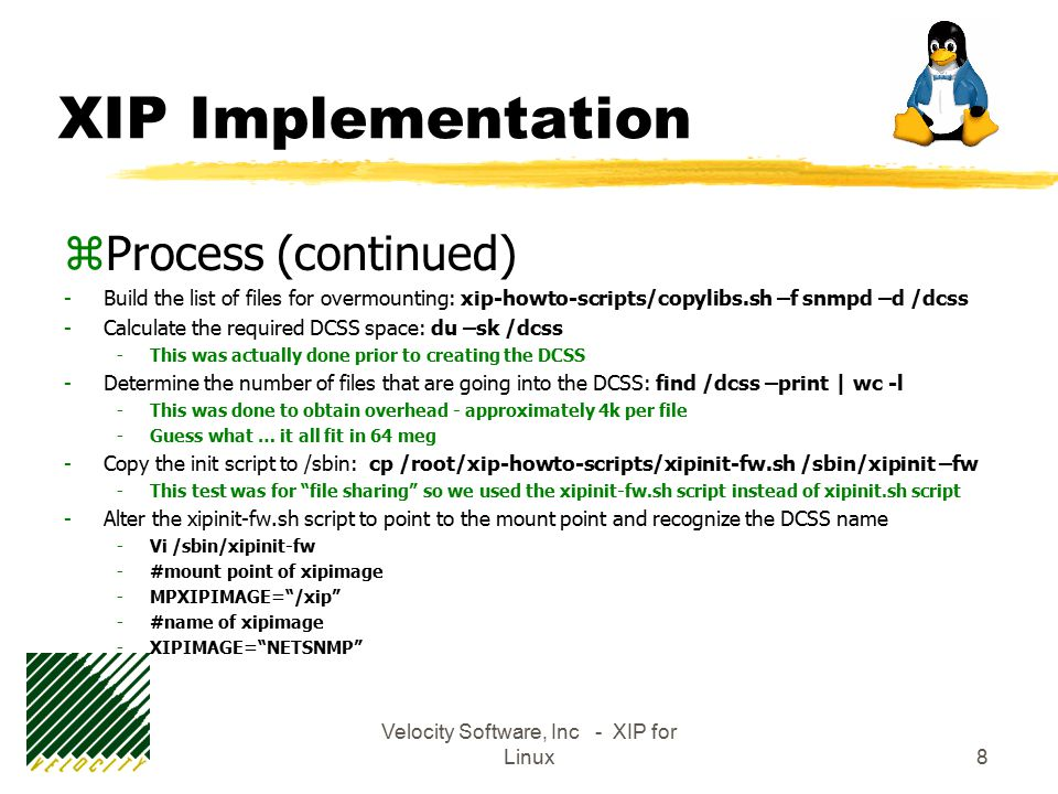 Velocity Software, Inc - XIP for Linux8 XIP Implementation zProcess (continued) -Build the list of files for overmounting: xip-howto-scripts/copylibs.sh –f snmpd –d /dcss -Calculate the required DCSS space: du –sk /dcss -This was actually done prior to creating the DCSS -Determine the number of files that are going into the DCSS: find /dcss –print | wc -l -This was done to obtain overhead - approximately 4k per file -Guess what … it all fit in 64 meg -Copy the init script to /sbin: cp /root/xip-howto-scripts/xipinit-fw.sh /sbin/xipinit –fw -This test was for file sharing so we used the xipinit-fw.sh script instead of xipinit.sh script -Alter the xipinit-fw.sh script to point to the mount point and recognize the DCSS name -Vi /sbin/xipinit-fw -#mount point of xipimage -MPXIPIMAGE= /xip -#name of xipimage -XIPIMAGE= NETSNMP