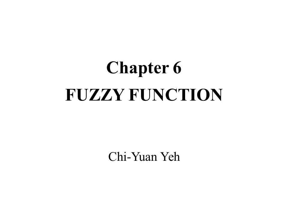Chapter 6 FUZZY FUNCTION Chi-Yuan Yeh
