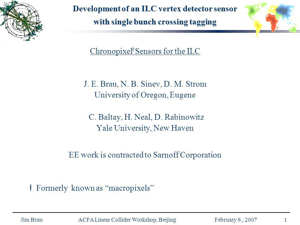 Jim Brau ACFA Linear Collider Workshop, Beijing February 6, 20071 Development of an ILC vertex detector sensor with single bunch crossing tagging Chronopixel ł Sensors for the ILC J.