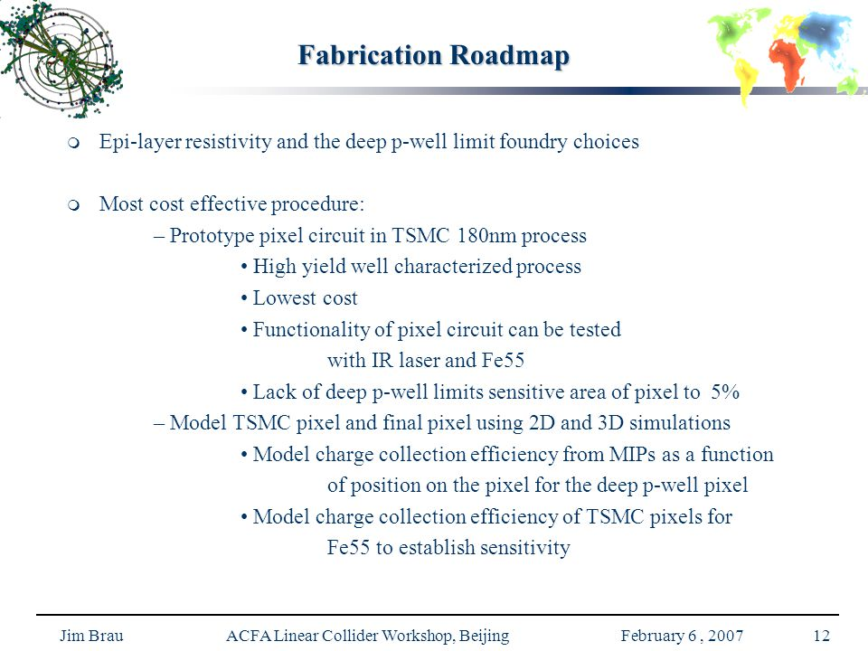 Jim Brau ACFA Linear Collider Workshop, Beijing February 6, 200712 Fabrication Roadmap   Epi-layer resistivity and the deep p-well limit foundry choices   Most cost effective procedure: – Prototype pixel circuit in TSMC 180nm process High yield well characterized process Lowest cost Functionality of pixel circuit can be tested with IR laser and Fe55 Lack of deep p-well limits sensitive area of pixel to 5% – Model TSMC pixel and final pixel using 2D and 3D simulations Model charge collection efficiency from MIPs as a function of position on the pixel for the deep p-well pixel Model charge collection efficiency of TSMC pixels for Fe55 to establish sensitivity