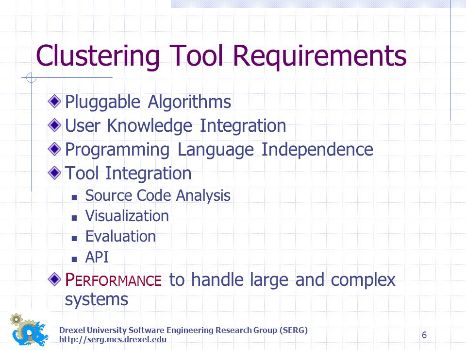 Drexel University Software Engineering Research Group (SERG) http://serg.mcs.drexel.edu 7 Bunch Challenges Performance well-suited to small and intermediate sized systems (< 250 modules) Design/Architecture changes were required to improve performance Clustering Algorithm and Implementation Enhancements Distributed Processing Capabilities
