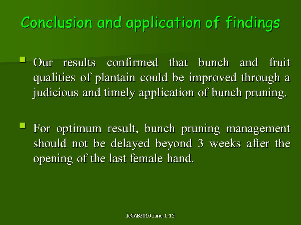 IeCAB2010 June 1-15 Conclusion and application of findings  Our results confirmed that bunch and fruit qualities of plantain could be improved through a judicious and timely application of bunch pruning.