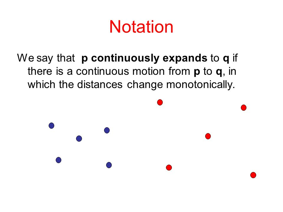 Notation We say that p continuously expands to q if there is a continuous motion from p to q, in which the distances change monotonically.