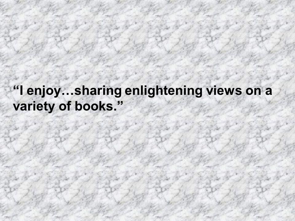 I enjoy…sharing enlightening views on a variety of books.