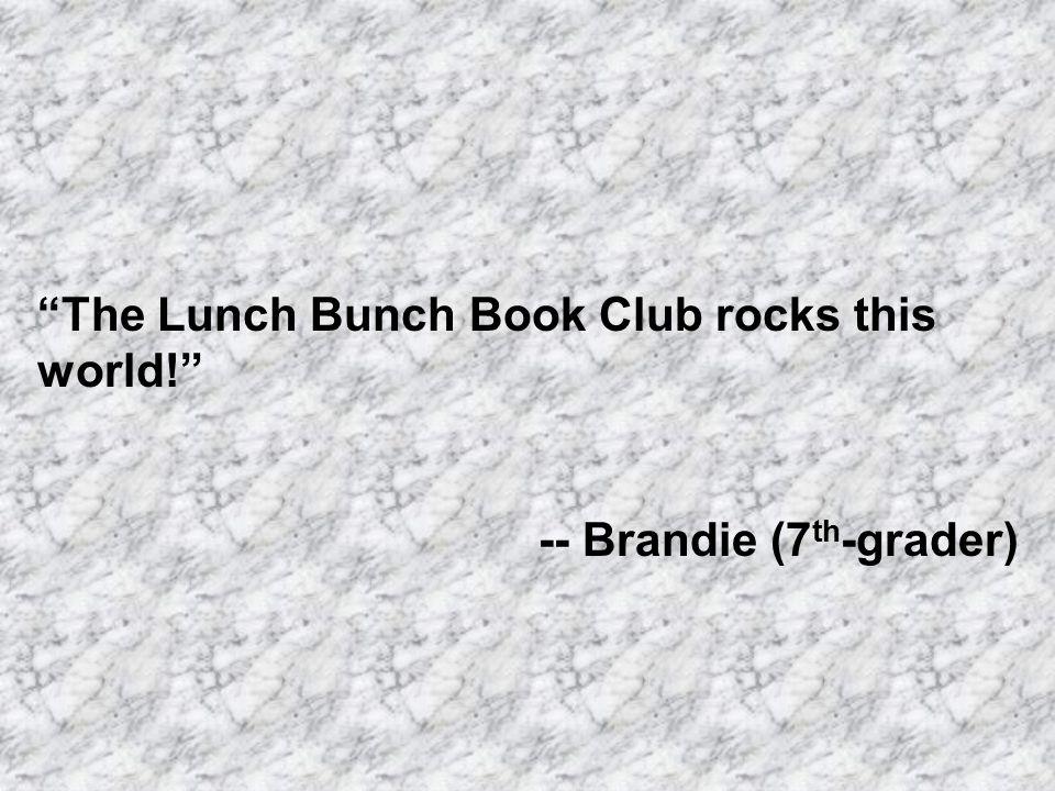 The Lunch Bunch Book Club rocks this world! -- Brandie (7 th -grader)