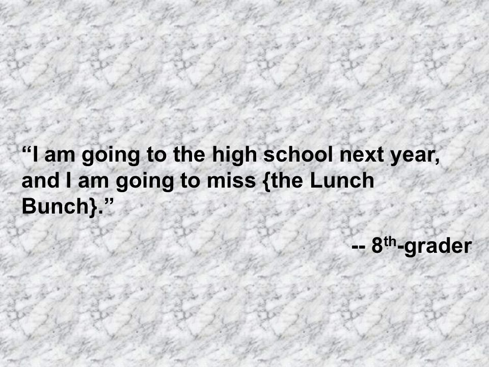 I am going to the high school next year, and I am going to miss {the Lunch Bunch}. -- 8 th -grader