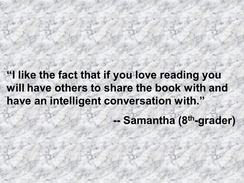 I like the fact that if you love reading you will have others to share the book with and have an intelligent conversation with. -- Samantha (8 th -grader)