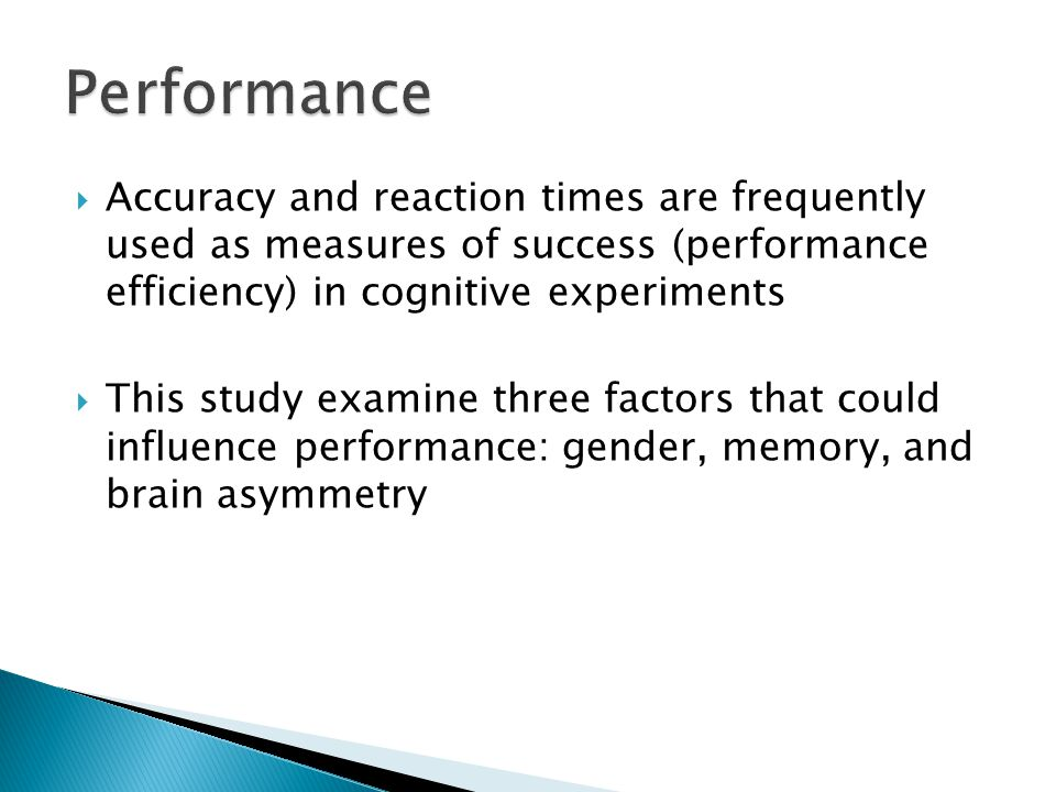  Accuracy and reaction times are frequently used as measures of success (performance efficiency) in cognitive experiments  This study examine three factors that could influence performance: gender, memory, and brain asymmetry