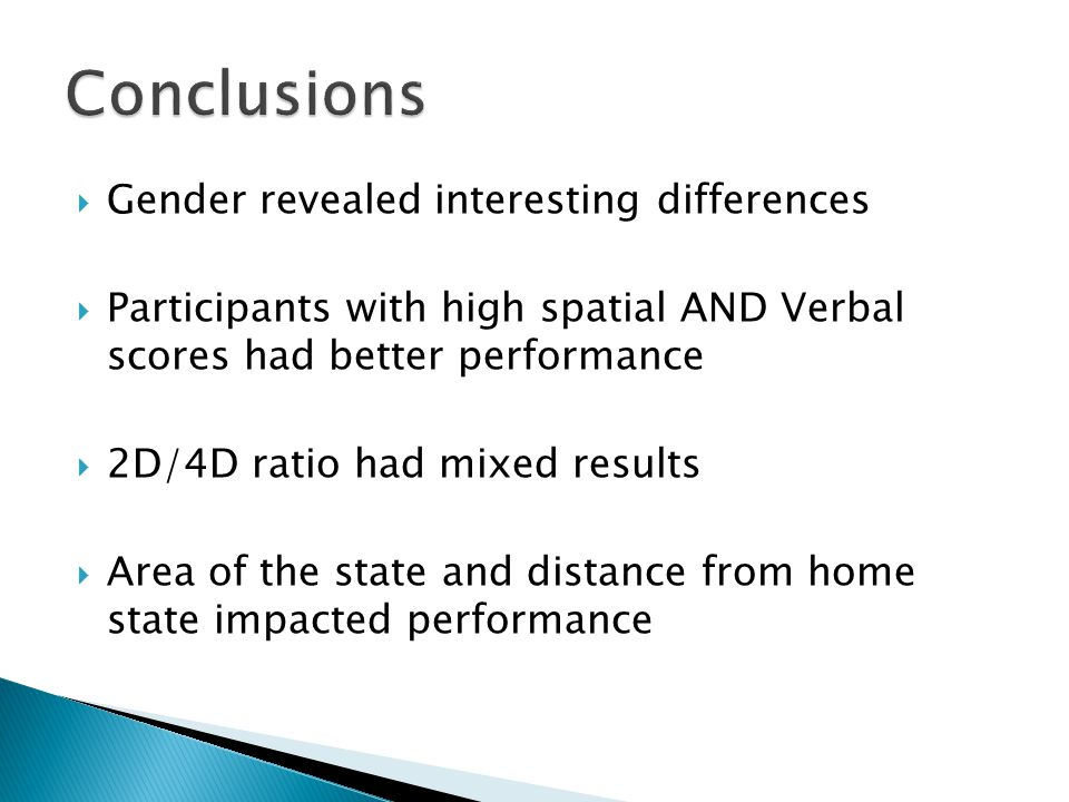  Gender revealed interesting differences  Participants with high spatial AND Verbal scores had better performance  2D/4D ratio had mixed results  Area of the state and distance from home state impacted performance