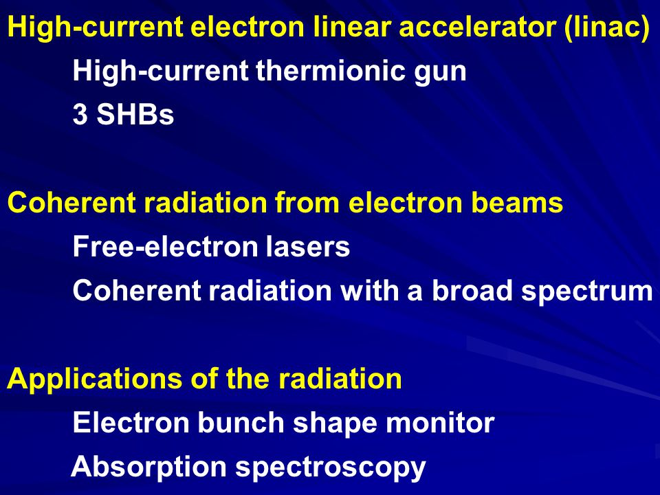 High-current electron linear accelerator (linac) High-current thermionic gun 3 SHBs Coherent radiation from electron beams Free-electron lasers Coherent radiation with a broad spectrum Applications of the radiation Electron bunch shape monitor Absorption spectroscopy
