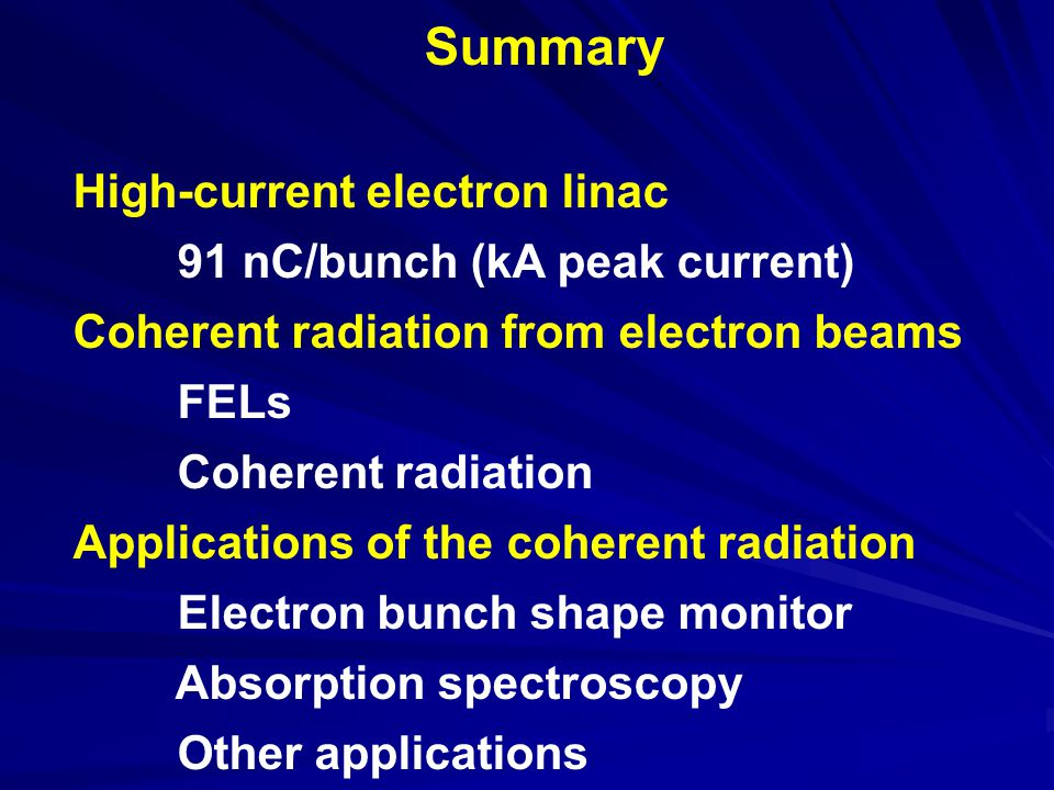 Summary High-current electron linac 91 nC/bunch (kA peak current) Coherent radiation from electron beams FELs Coherent radiation Applications of the coherent radiation Electron bunch shape monitor Absorption spectroscopy Other applications
