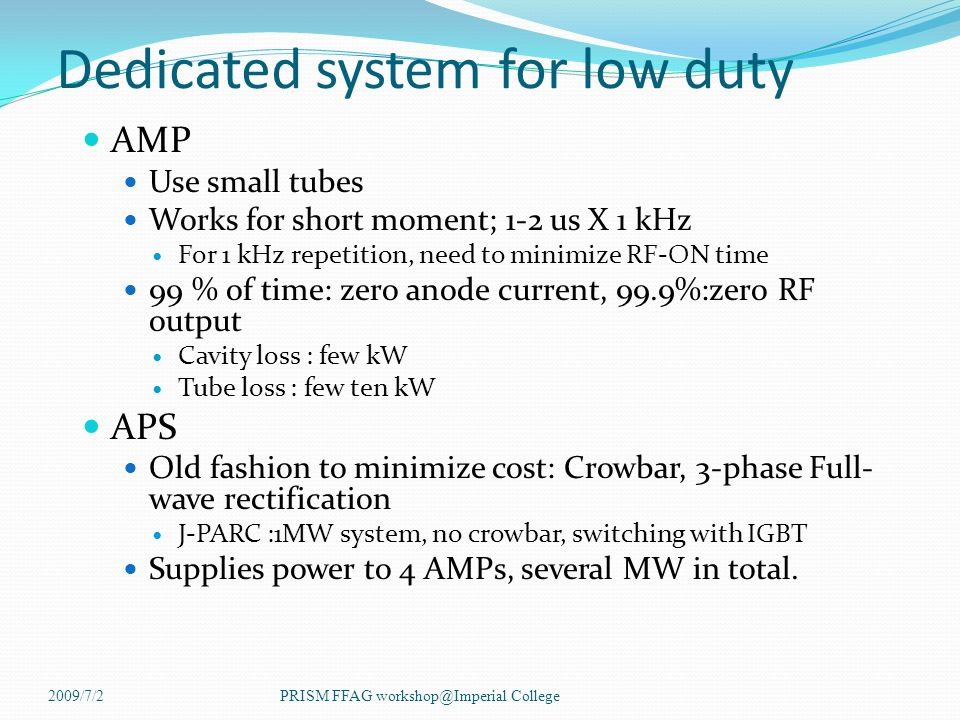 Dedicated system for low duty AMP Use small tubes Works for short moment; 1-2 us X 1 kHz For 1 kHz repetition, need to minimize RF-ON time 99 % of time: zero anode current, 99.9%:zero RF output Cavity loss : few kW Tube loss : few ten kW APS Old fashion to minimize cost: Crowbar, 3-phase Full- wave rectification J-PARC :1MW system, no crowbar, switching with IGBT Supplies power to 4 AMPs, several MW in total.