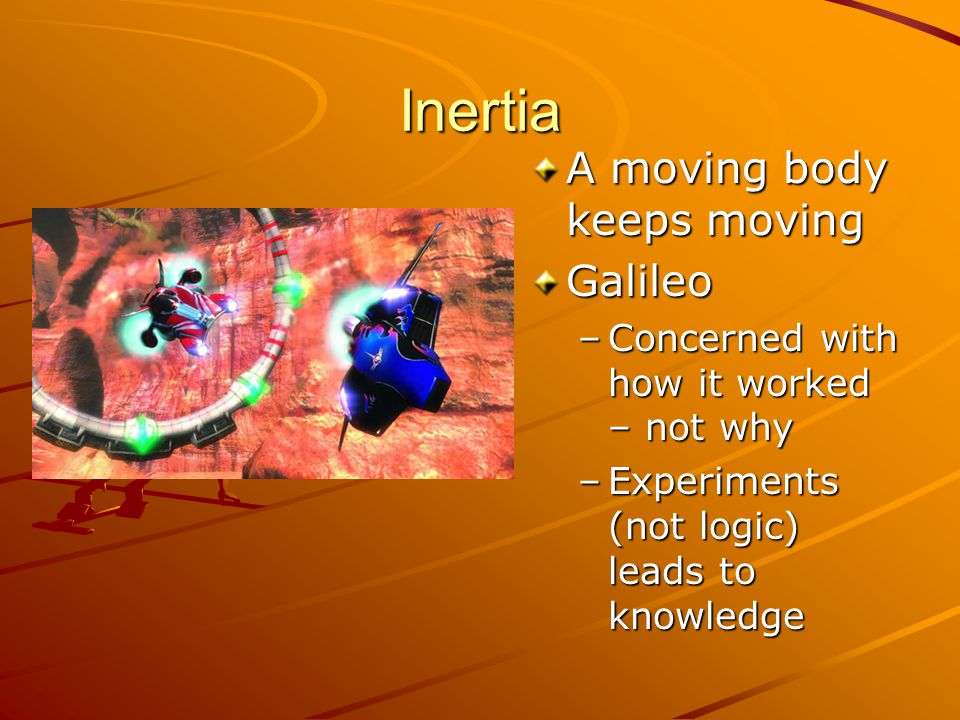Inertia A moving body keeps moving Galileo –Concerned with how it worked – not why –Experiments (not logic) leads to knowledge