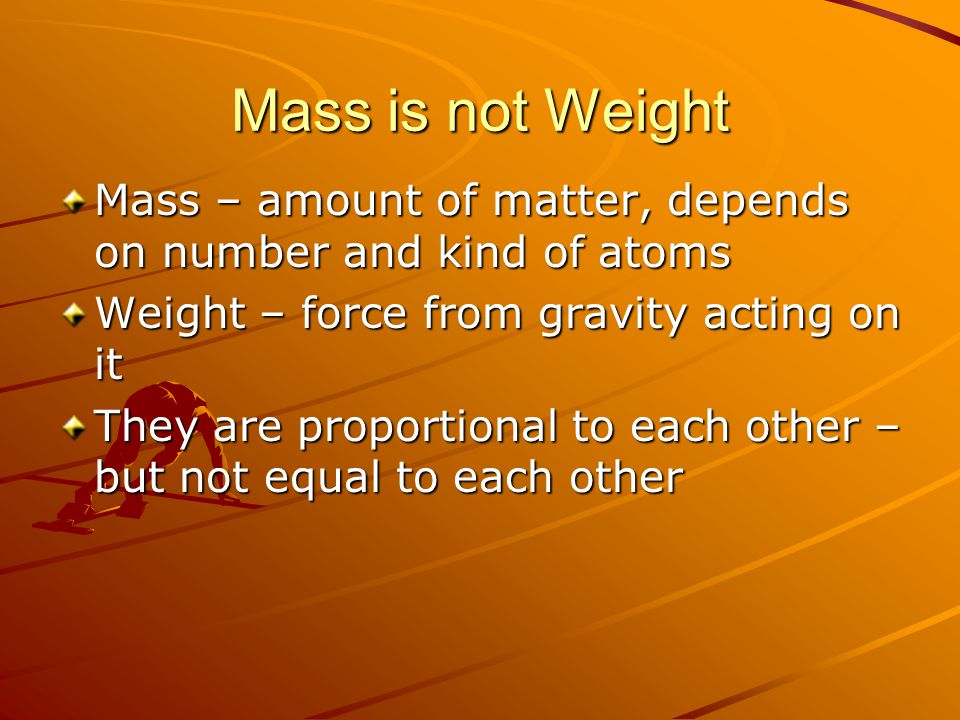 Mass is not Weight Mass – amount of matter, depends on number and kind of atoms Weight – force from gravity acting on it They are proportional to each other – but not equal to each other