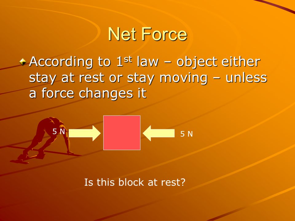 Net Force According to 1 st law – object either stay at rest or stay moving – unless a force changes it 5 N Is this block at rest