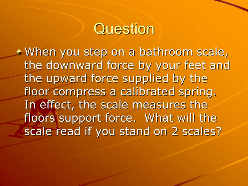 Question When you step on a bathroom scale, the downward force by your feet and the upward force supplied by the floor compress a calibrated spring.