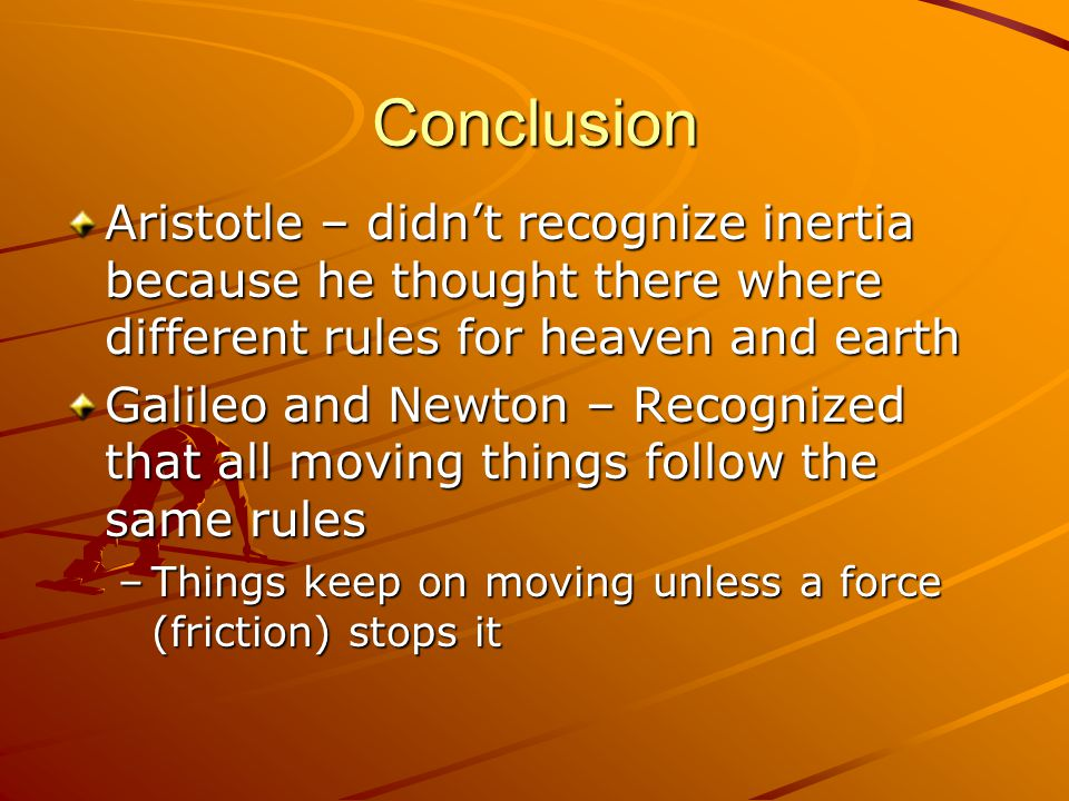 Conclusion Aristotle – didn't recognize inertia because he thought there where different rules for heaven and earth Galileo and Newton – Recognized that all moving things follow the same rules –Things keep on moving unless a force (friction) stops it