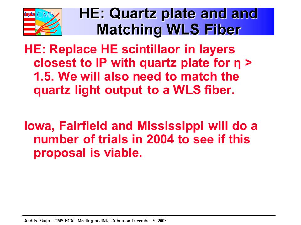 Andris Skuja – CMS HCAL Meeting at JINR, Dubna on December 5, 2003 HE: Quartz plate and and Matching WLS Fiber HE: Replace HE scintillaor in layers closest to IP with quartz plate for η > 1.5.