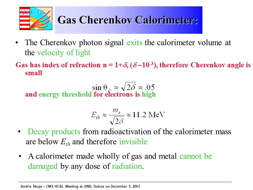 Andris Skuja – CMS HCAL Meeting at JINR, Dubna on December 5, 2003 Gas Cherenkov Calorimeter: Gas has index of refraction n = 1+ , (   10 -3 ), therefore Cherenkov angle is small and energy threshold for electrons is high The Cherenkov photon signal exits the calorimeter volume at the velocity of light Decay products from radioactivation of the calorimeter mass are below E th and therefore invisible A calorimeter made wholly of gas and metal cannot be damaged by any dose of radiation.