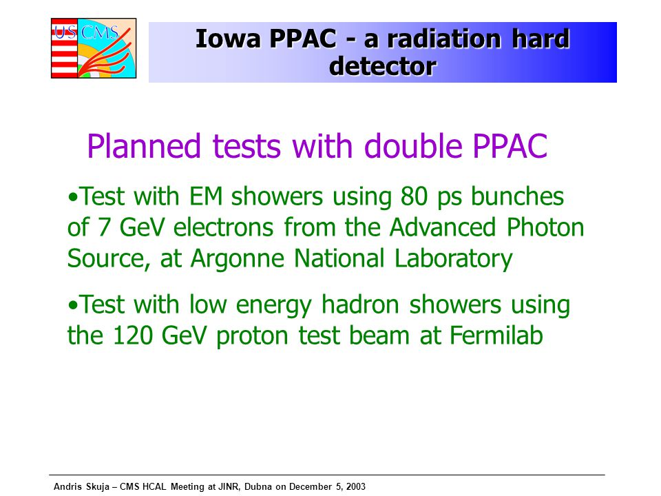 Andris Skuja – CMS HCAL Meeting at JINR, Dubna on December 5, 2003 Planned tests with double PPAC Test with EM showers using 80 ps bunches of 7 GeV electrons from the Advanced Photon Source, at Argonne National Laboratory Test with low energy hadron showers using the 120 GeV proton test beam at Fermilab Iowa PPAC - a radiation hard detector