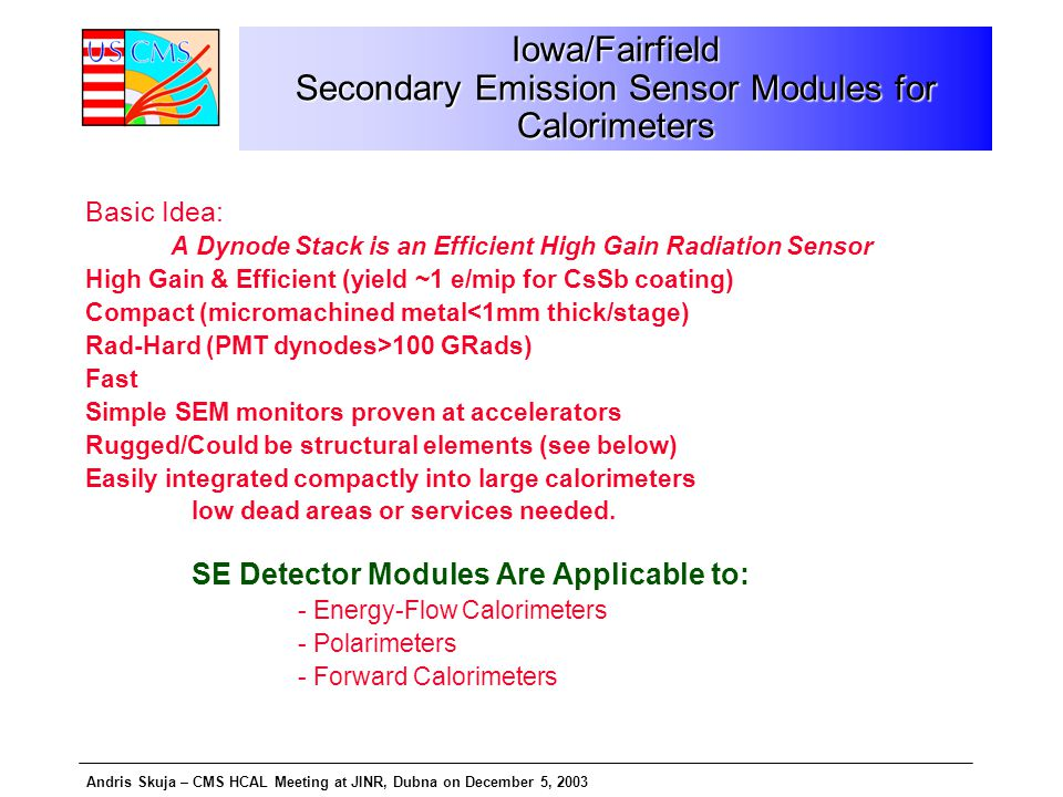 Andris Skuja – CMS HCAL Meeting at JINR, Dubna on December 5, 2003 Iowa/Fairfield Secondary Emission Sensor Modules for Calorimeters Basic Idea: A Dynode Stack is an Efficient High Gain Radiation Sensor High Gain & Efficient (yield ~1 e/mip for CsSb coating) Compact (micromachined metal<1mm thick/stage) Rad-Hard (PMT dynodes>100 GRads) Fast Simple SEM monitors proven at accelerators Rugged/Could be structural elements (see below) Easily integrated compactly into large calorimeters low dead areas or services needed.