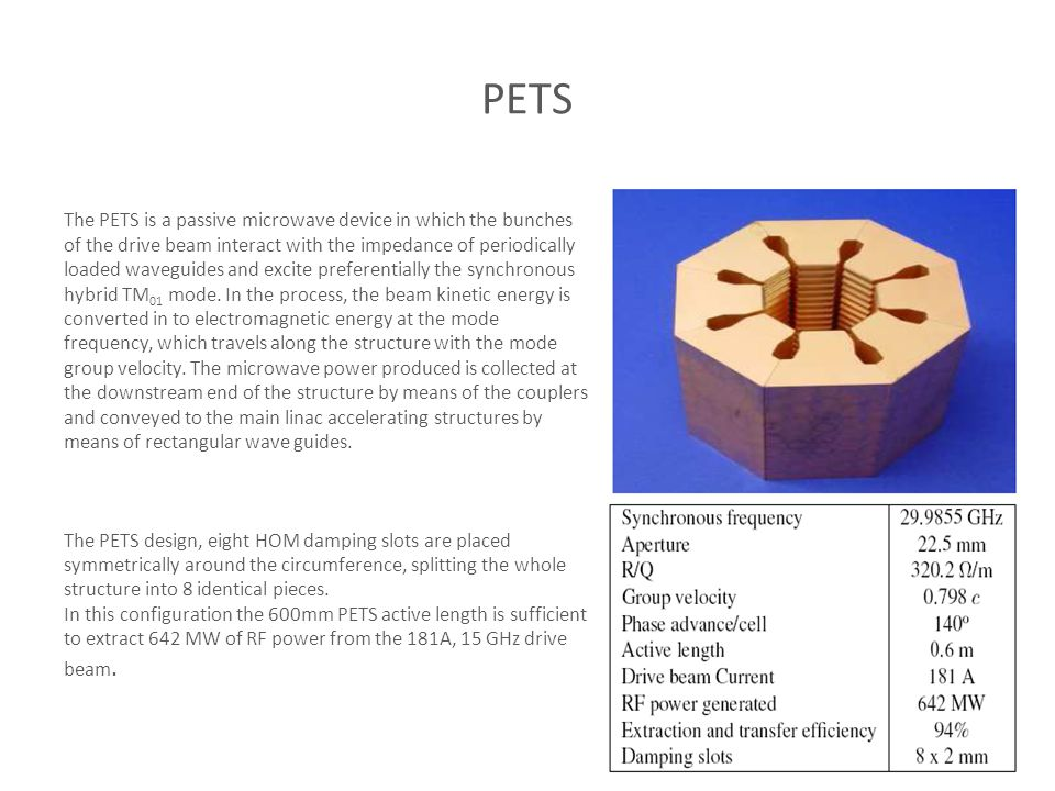 PETS The PETS is a passive microwave device in which the bunches of the drive beam interact with the impedance of periodically loaded waveguides and excite preferentially the synchronous hybrid TM 01 mode.