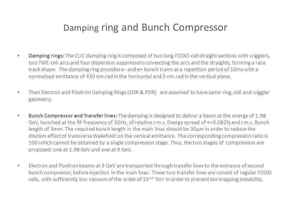 Damping ring and Bunch Compressor Damping rings: The CLIC damping ring is composed of two long FODO-cell straight sections with wigglers, two TME-cell arcs and four dispersion suppressors connecting the arcs and the straights, forming a race track shape.