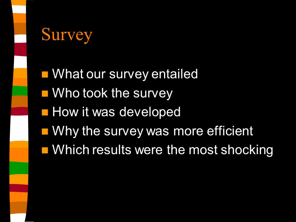 Survey What our survey entailed Who took the survey How it was developed Why the survey was more efficient Which results were the most shocking