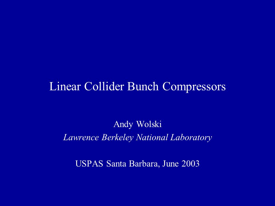 Linear Collider Bunch Compressors Andy Wolski Lawrence Berkeley National Laboratory USPAS Santa Barbara, June 2003