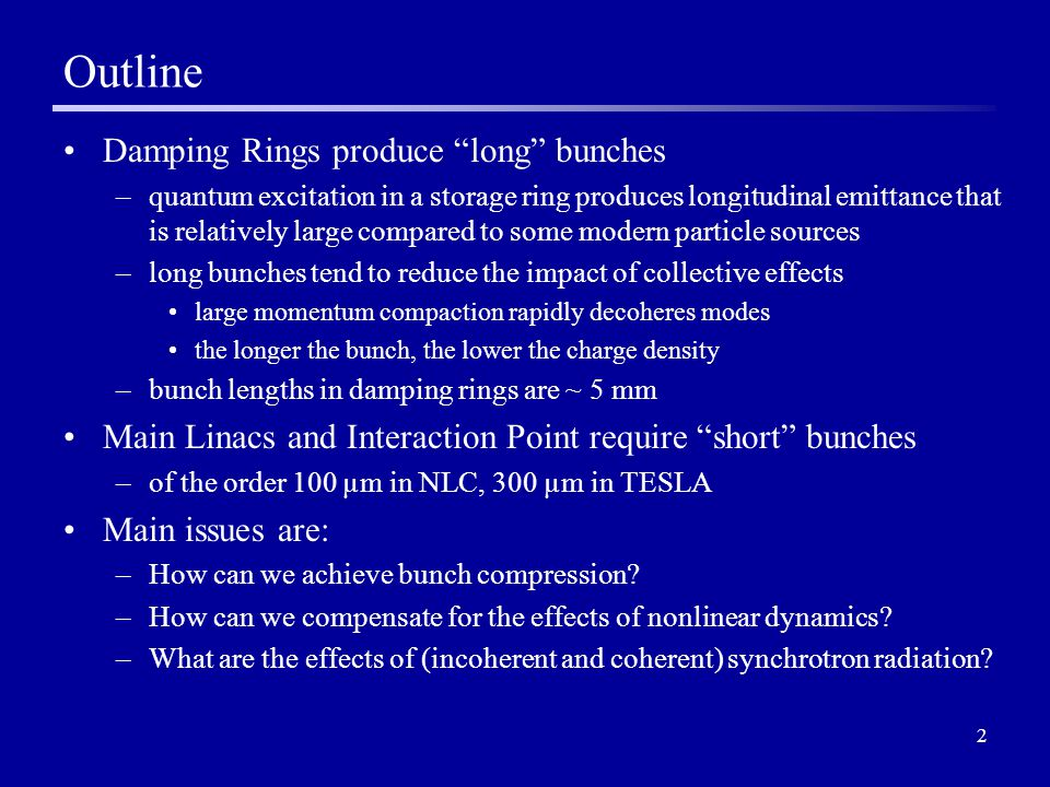 2 Outline Damping Rings produce long bunches –quantum excitation in a storage ring produces longitudinal emittance that is relatively large compared to some modern particle sources –long bunches tend to reduce the impact of collective effects large momentum compaction rapidly decoheres modes the longer the bunch, the lower the charge density –bunch lengths in damping rings are ~ 5 mm Main Linacs and Interaction Point require short bunches –of the order 100 µm in NLC, 300 µm in TESLA Main issues are: –How can we achieve bunch compression.