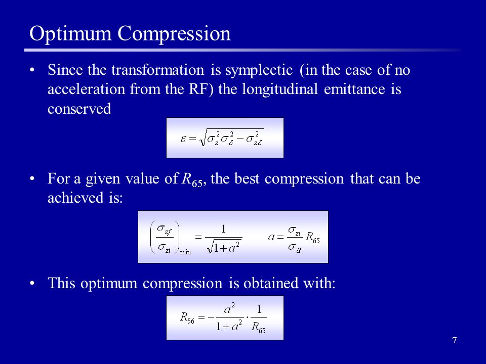 7 Optimum Compression Since the transformation is symplectic (in the case of no acceleration from the RF) the longitudinal emittance is conserved For a given value of R 65, the best compression that can be achieved is: This optimum compression is obtained with: