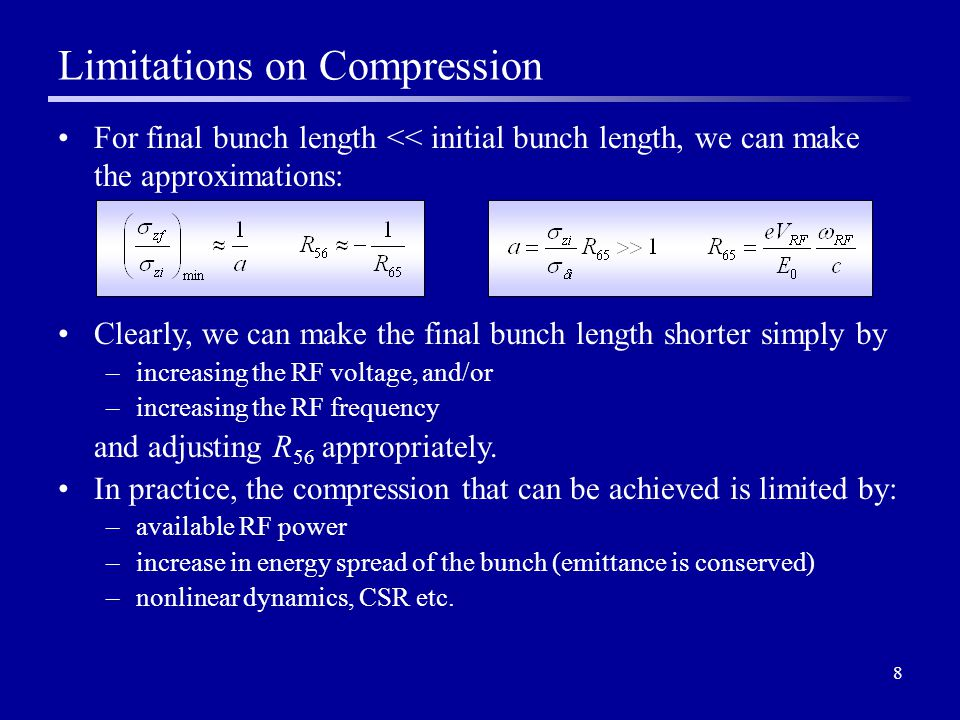 8 Limitations on Compression For final bunch length << initial bunch length, we can make the approximations: Clearly, we can make the final bunch length shorter simply by –increasing the RF voltage, and/or –increasing the RF frequency and adjusting R 56 appropriately.