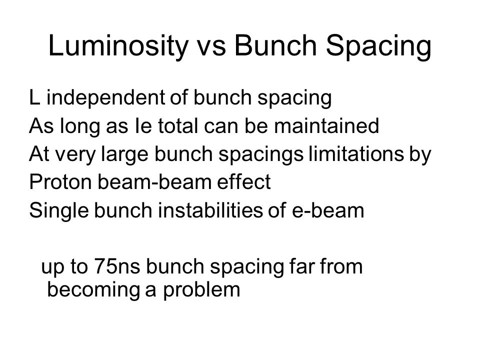 Luminosity vs Bunch Spacing L independent of bunch spacing As long as Ie total can be maintained At very large bunch spacings limitations by Proton be