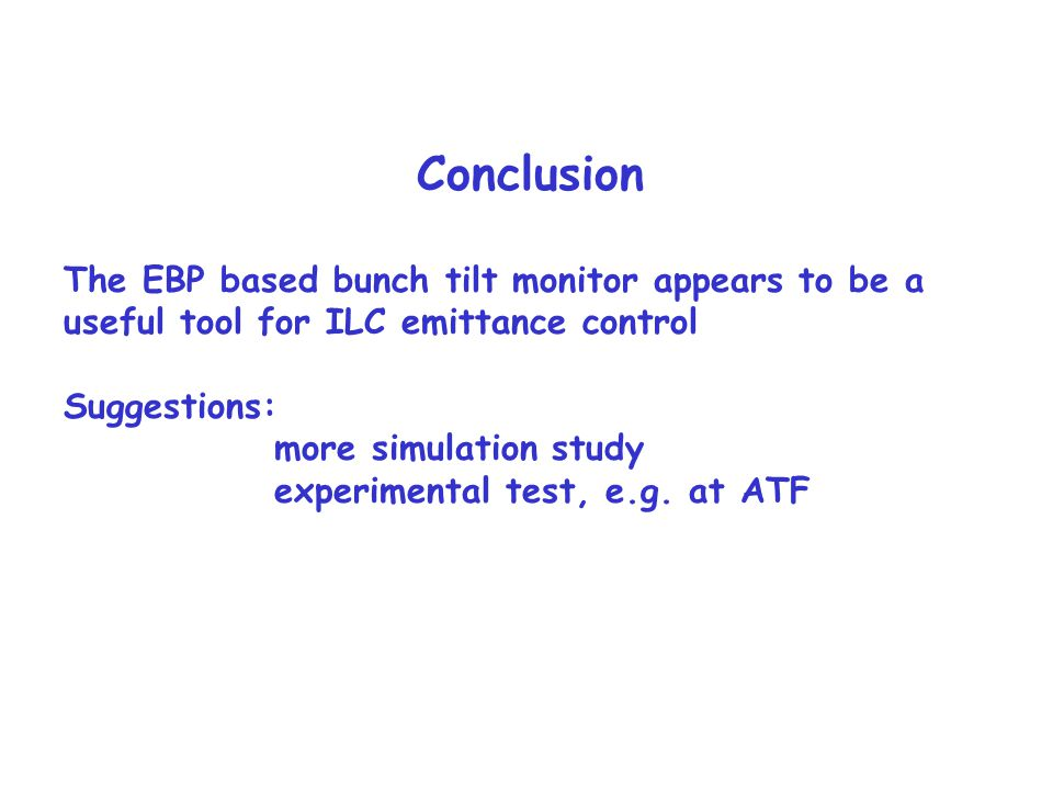 Conclusion The EBP based bunch tilt monitor appears to be a useful tool for ILC emittance control Suggestions: more simulation study experimental test, e.g.