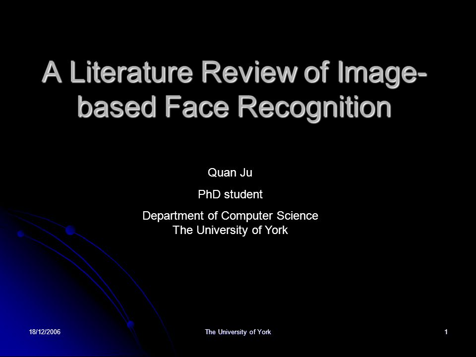 18/12/2006 The University of York 1 A Literature Review of Image- based Face Recognition Quan Ju PhD student Department of Computer Science The Univer