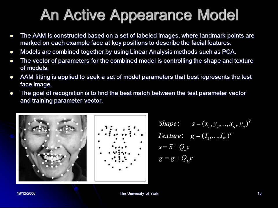 18/12/2006The University of York15 An Active Appearance Model The AAM is constructed based on a set of labeled images, where landmark points are marked on each example face at key positions to describe the facial features.