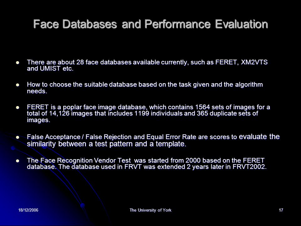 18/12/2006The University of York17 Face Databases and Performance Evaluation There are about 28 face databases available currently, such as FERET, XM2VTS and UMIST etc.
