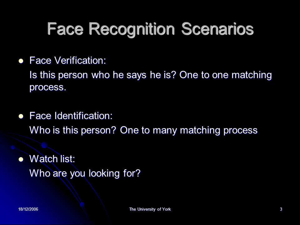 18/12/2006The University of York3 Face Recognition Scenarios Face Verification: Face Verification: Is this person who he says he is.