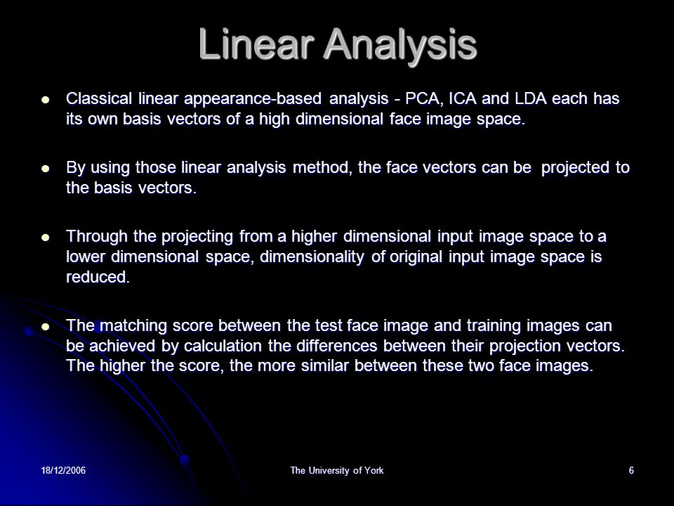 18/12/2006The University of York6 Linear Analysis Classical linear appearance-based analysis - PCA, ICA and LDA each has its own basis vectors of a hi