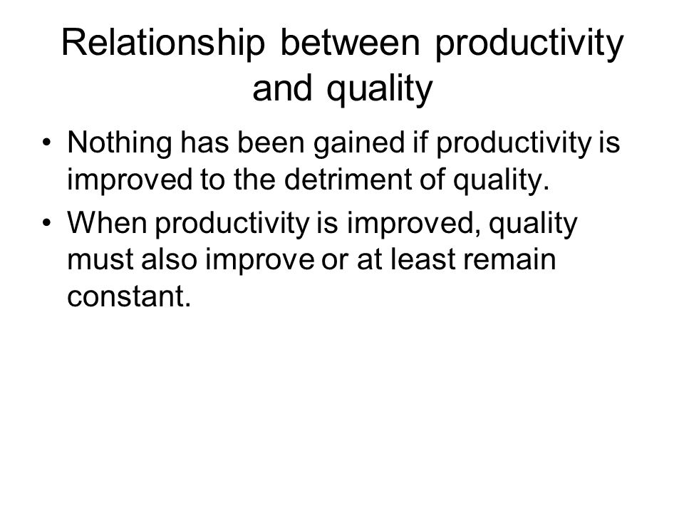 Relationship between productivity and quality Nothing has been gained if productivity is improved to the detriment of quality. When productivity is im