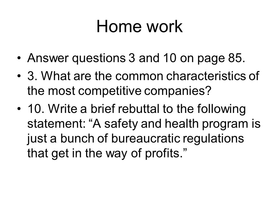 Home work Answer questions 3 and 10 on page 85. 3. What are the common characteristics of the most competitive companies? 10. Write a brief rebuttal t