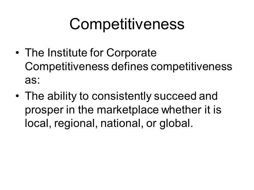 Competitiveness The Institute for Corporate Competitiveness defines competitiveness as: The ability to consistently succeed and prosper in the marketp