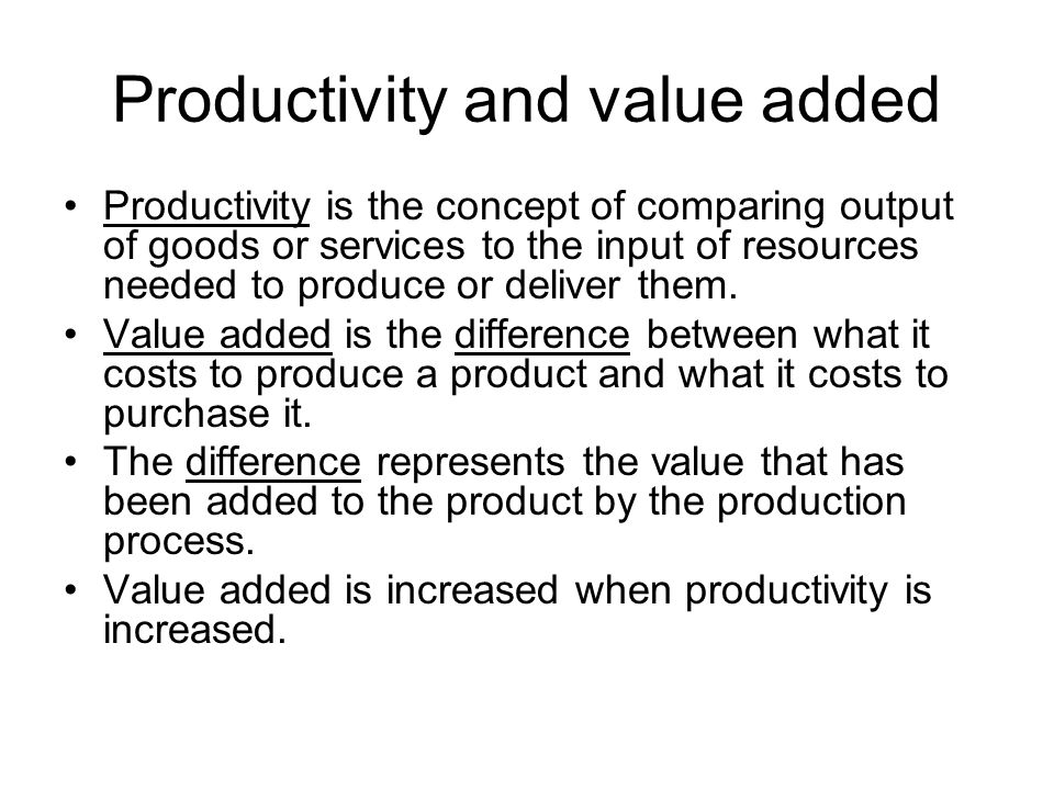 Productivity and value added Productivity is the concept of comparing output of goods or services to the input of resources needed to produce or deliv