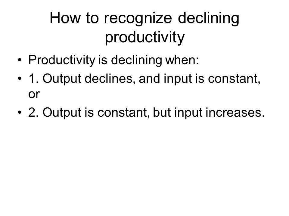 How to recognize declining productivity Productivity is declining when: 1. Output declines, and input is constant, or 2. Output is constant, but input