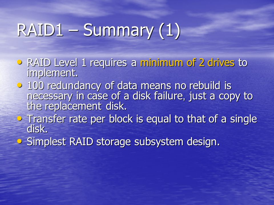 RAID1 – Summary (1) RAID Level 1 requires a minimum of 2 drives to implement.
