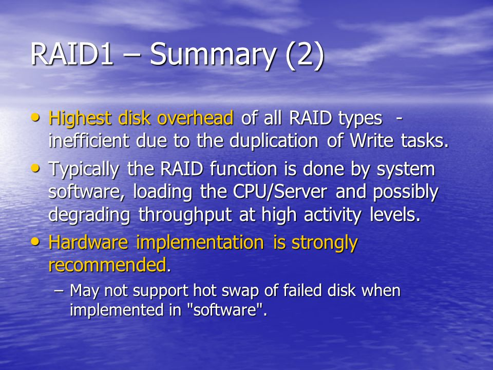 RAID1 – Summary (2) Highest disk overhead of all RAID types - inefficient due to the duplication of Write tasks.