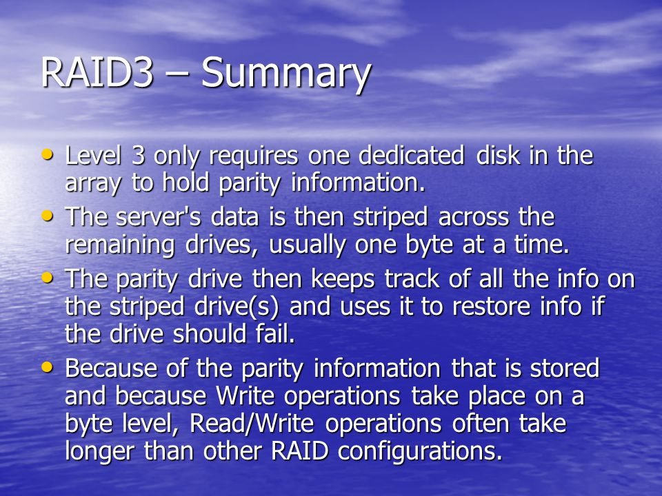RAID3 – Summary Level 3 only requires one dedicated disk in the array to hold parity information.