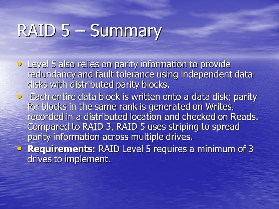 RAID 5 – Summary Level 5 also relies on parity information to provide redundancy and fault tolerance using independent data disks with distributed parity blocks.