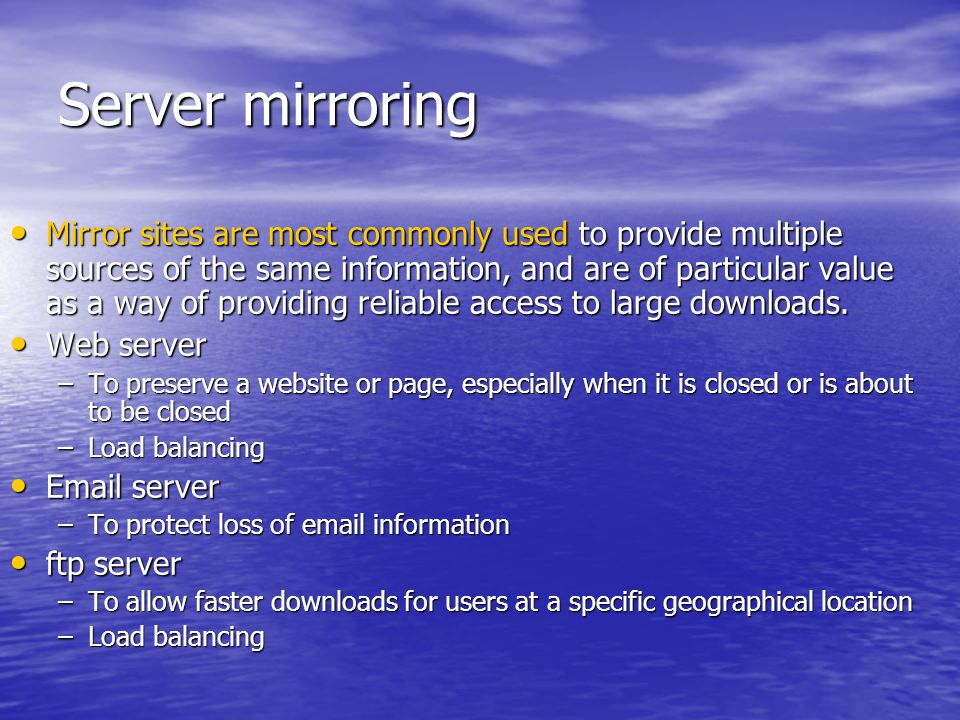 Server mirroring Mirror sites are most commonly used to provide multiple sources of the same information, and are of particular value as a way of providing reliable access to large downloads.